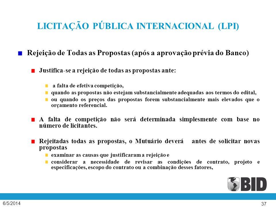 6/5/2014 37 LICITAÇÃO PÚBLICA INTERNACIONAL (LPI) Rejeição de Todas as Propostas (após a aprovação prévia do Banco) Justifica-se a rejeição de todas as propostas ante: a falta de efetiva competição, quando as propostas não estejam substancialmente adequadas aos termos do edital, ou quando os preços das propostas forem substancialmente mais elevados que o orçamento referencial.