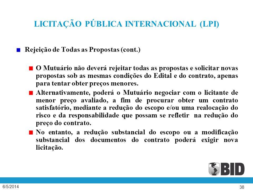 6/5/2014 38 LICITAÇÃO PÚBLICA INTERNACIONAL (LPI) Rejeição de Todas as Propostas (cont.) O Mutuário não deverá rejeitar todas as propostas e solicitar novas propostas sob as mesmas condições do Edital e do contrato, apenas para tentar obter preços menores.