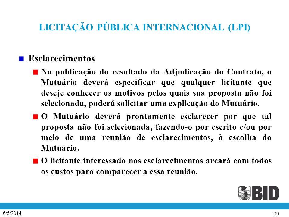 6/5/2014 39 LICITAÇÃO PÚBLICA INTERNACIONAL (LPI) Esclarecimentos Na publicação do resultado da Adjudicação do Contrato, o Mutuário deverá especificar que qualquer licitante que deseje conhecer os motivos pelos quais sua proposta não foi selecionada, poderá solicitar uma explicação do Mutuário.
