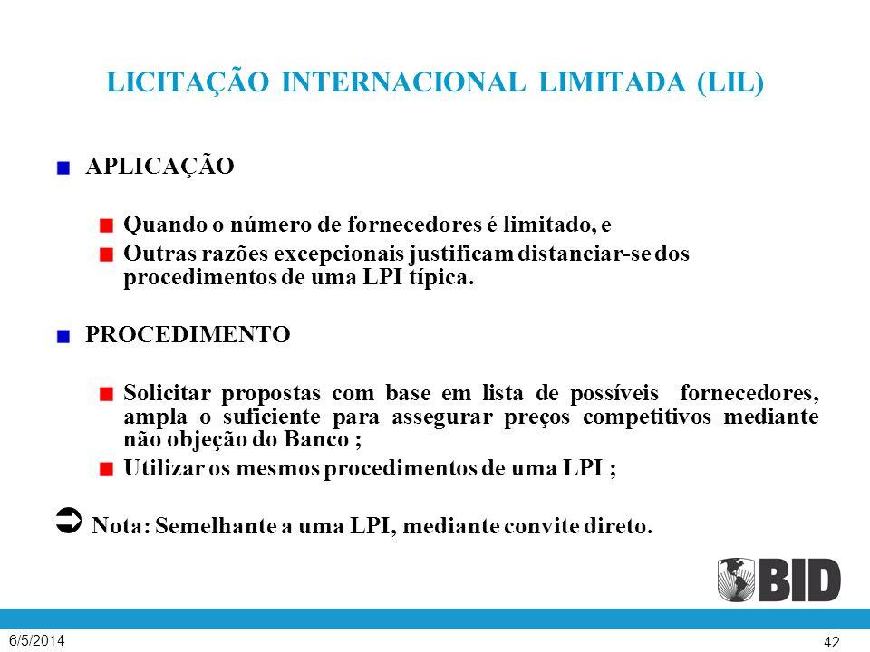 6/5/2014 42 LICITAÇÃO INTERNACIONAL LIMITADA (LIL) APLICAÇÃO Quando o número de fornecedores é limitado, e Outras razões excepcionais justificam distanciar-se dos procedimentos de uma LPI típica.