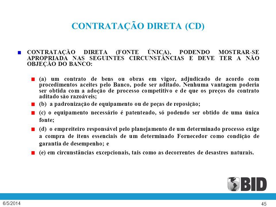 6/5/2014 45 CONTRATAÇÃO DIRETA (CD) CONTRATAÇÃO DIRETA (FONTE ÚNICA), PODENDO MOSTRAR-SE APROPRIADA NAS SEGUINTES CIRCUNSTÂNCIAS E DEVE TER A NÃO OBJEÇÃO DO BANCO: (a) um contrato de bens ou obras em vigor, adjudicado de acordo com procedimentos aceites pelo Banco, pode ser aditado.