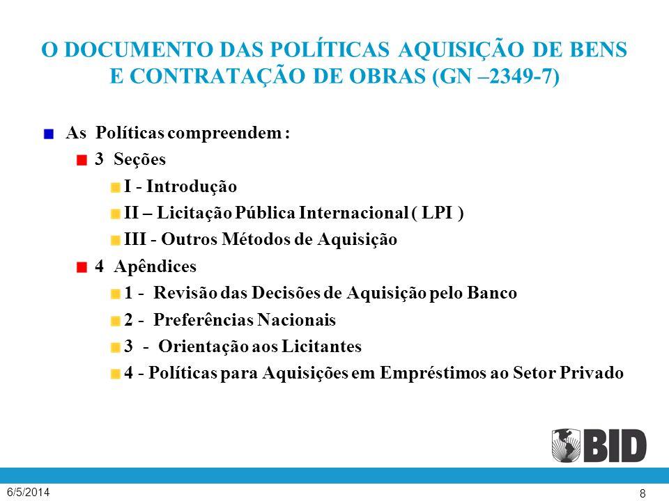 6/5/2014 8 O DOCUMENTO DAS POLÍTICAS AQUISIÇÃO DE BENS E CONTRATAÇÃO DE OBRAS (GN –2349-7) As Políticas compreendem : 3 Seções I - Introdução II – Licitação Pública Internacional ( LPI ) III - Outros Métodos de Aquisição 4 Apêndices 1 - Revisão das Decisões de Aquisição pelo Banco 2 - Preferências Nacionais 3 - Orientação aos Licitantes 4 - Políticas para Aquisições em Empréstimos ao Setor Privado