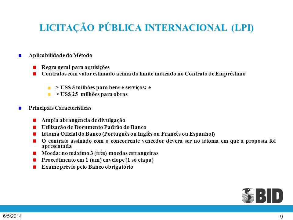 6/5/2014 9 LICITAÇÃO PÚBLICA INTERNACIONAL (LPI) Aplicabilidade do Método Regra geral para aquisições Contratos com valor estimado acima do limite ind