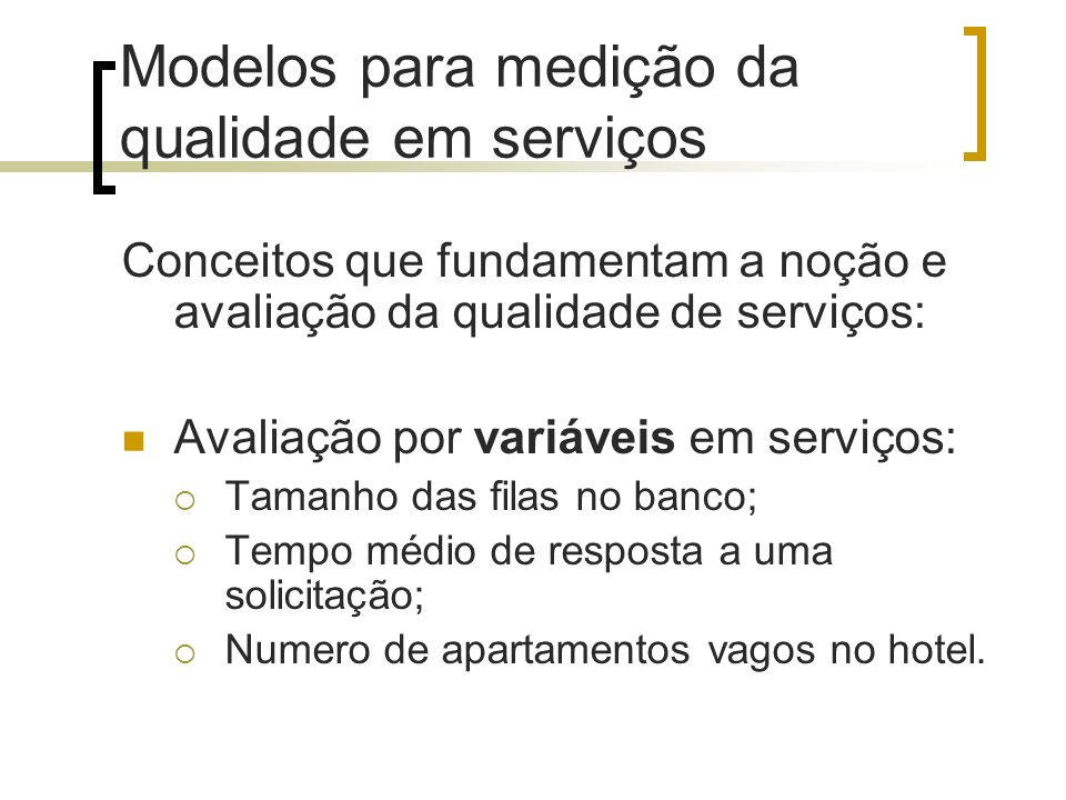 Modelos para medição da qualidade em serviços Conceitos que fundamentam a noção e avaliação da qualidade de serviços: Avaliação por variáveis em servi