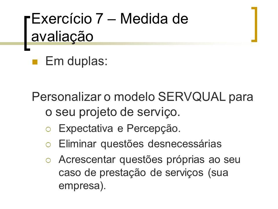 Exercício 7 – Medida de avaliação Em duplas: Personalizar o modelo SERVQUAL para o seu projeto de serviço. Expectativa e Percepção. Eliminar questões