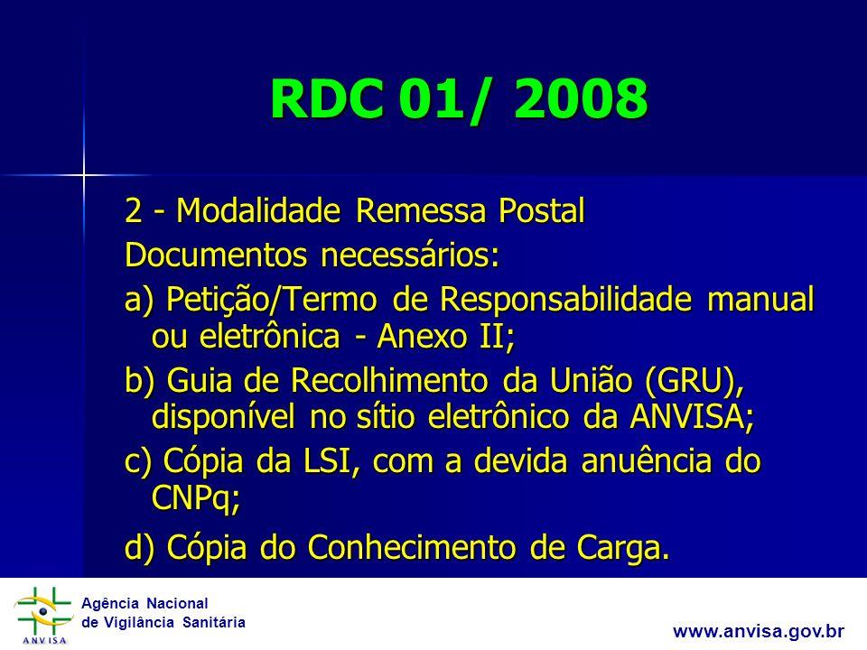 Agência Nacional de Vigilância Sanitária www.anvisa.gov.br RDC 01/ 2008 2 - Modalidade Remessa Postal 2 - Modalidade Remessa Postal Documentos necessários: Documentos necessários: a) Petição/Termo de Responsabilidade manual ou eletrônica - Anexo II; a) Petição/Termo de Responsabilidade manual ou eletrônica - Anexo II; b) Guia de Recolhimento da União (GRU), disponível no sítio eletrônico da ANVISA; b) Guia de Recolhimento da União (GRU), disponível no sítio eletrônico da ANVISA; c) Cópia da LSI, com a devida anuência do CNPq; c) Cópia da LSI, com a devida anuência do CNPq; d) Cópia do Conhecimento de Carga.