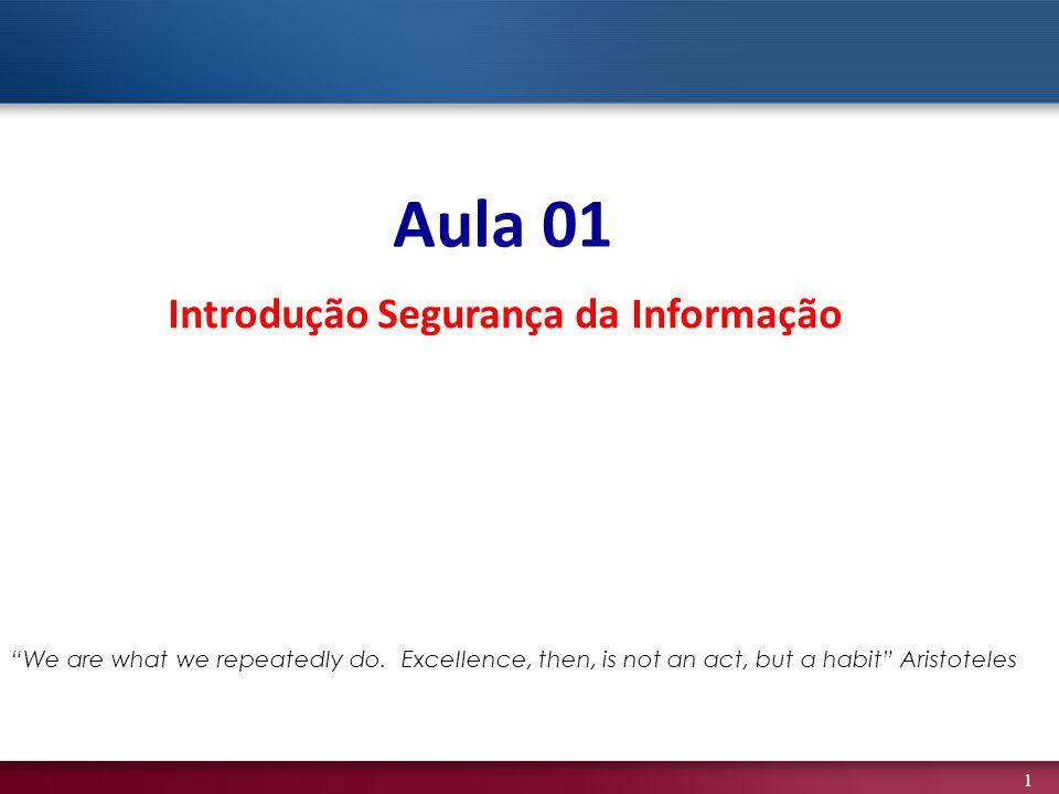 1 Aula 01 Introdução Segurança da Informação We are what we repeatedly do. Excellence, then, is not an act, but a habit Aristoteles