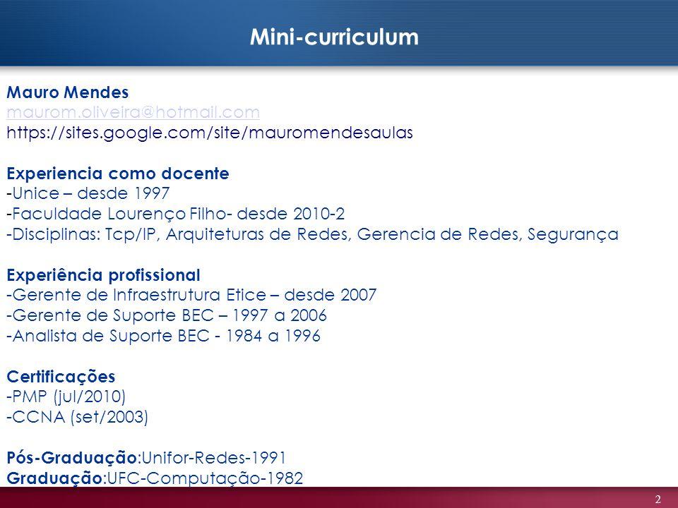 2 Mauro Mendes maurom.oliveira@hotmail.com https://sites.google.com/site/mauromendesaulas Experiencia como docente -Unice – desde 1997 -Faculdade Lourenço Filho- desde 2010-2 -Disciplinas: Tcp/IP, Arquiteturas de Redes, Gerencia de Redes, Segurança Experiência profissional -Gerente de Infraestrutura Etice – desde 2007 -Gerente de Suporte BEC – 1997 a 2006 -Analista de Suporte BEC - 1984 a 1996 Certificações -PMP (jul/2010) -CCNA (set/2003) Pós-Graduação :Unifor-Redes-1991 Graduação :UFC-Computação-1982 Mini-curriculum