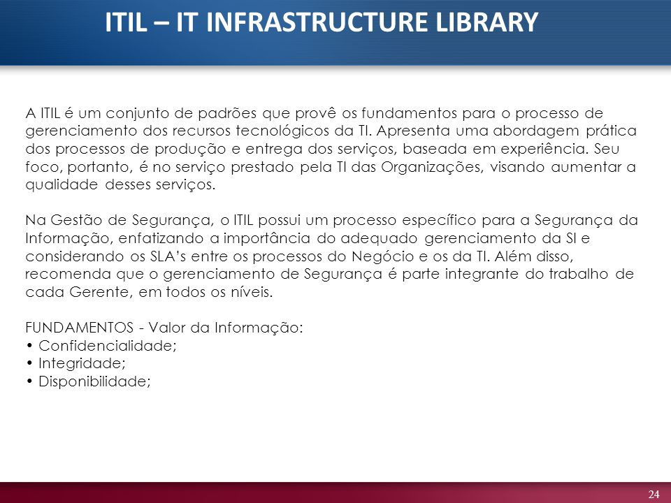 24 A ITIL é um conjunto de padrões que provê os fundamentos para o processo de gerenciamento dos recursos tecnológicos da TI. Apresenta uma abordagem