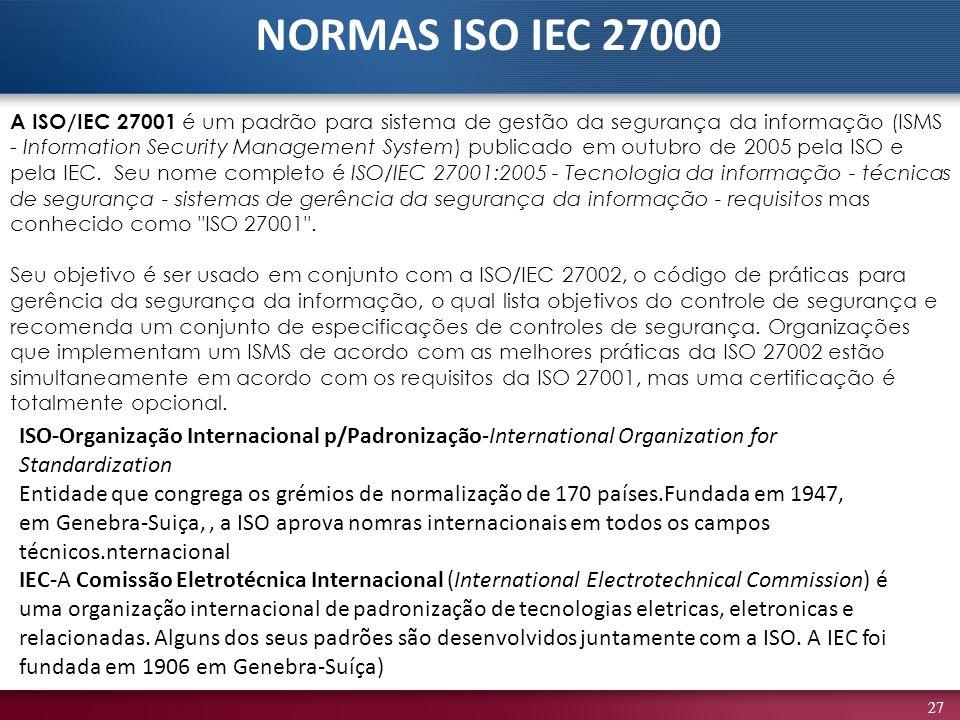 27 A ISO/IEC 27001 é um padrão para sistema de gestão da segurança da informação (ISMS - Information Security Management System) publicado em outubro de 2005 pela ISO e pela IEC.