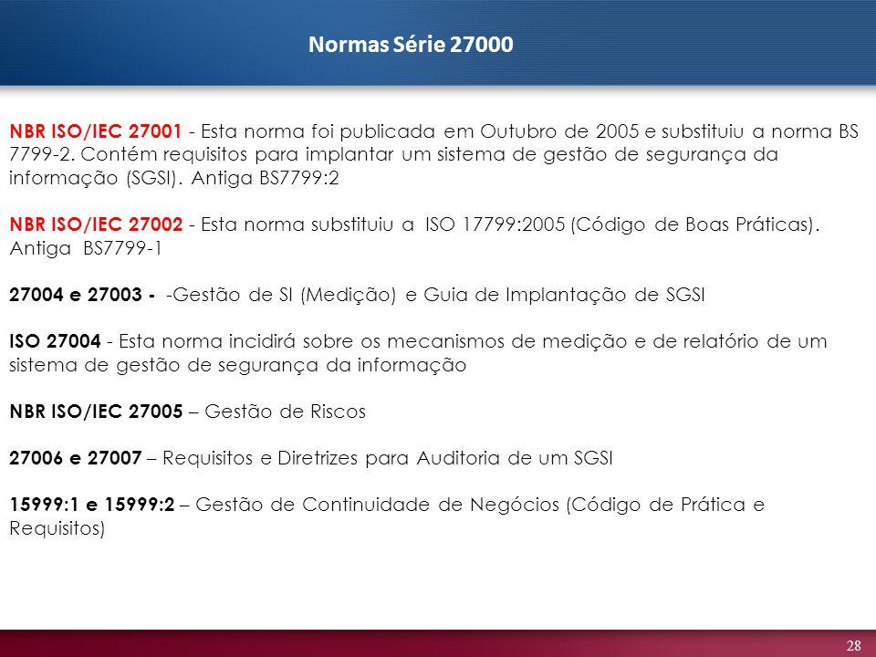 28 NBR ISO/IEC 27001 - Esta norma foi publicada em Outubro de 2005 e substituiu a norma BS 7799-2. Contém requisitos para implantar um sistema de gest