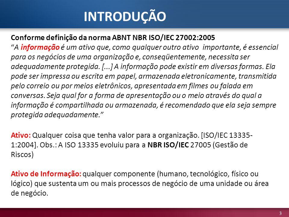 3 Conforme definição da norma ABNT NBR ISO/IEC 27002:2005 A informação é um ativo que, como qualquer outro ativo importante, é essencial para os negócios de uma organização e, conseqüentemente, necessita ser adequadamente protegida.
