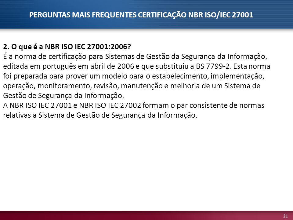 31 2. O que é a NBR ISO IEC 27001:2006? É a norma de certificação para Sistemas de Gestão da Segurança da Informação, editada em português em abril de