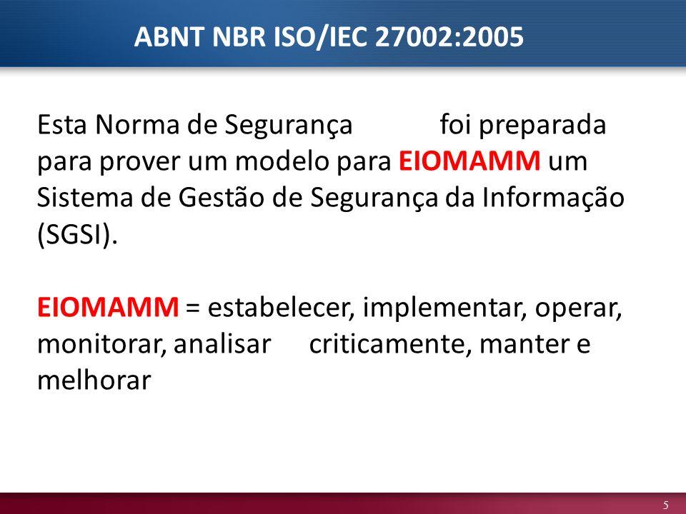 5 Esta Norma de Segurançafoi preparada para prover um modelo para EIOMAMM um Sistema de Gestão de Segurança da Informação (SGSI). EIOMAMM = estabelece