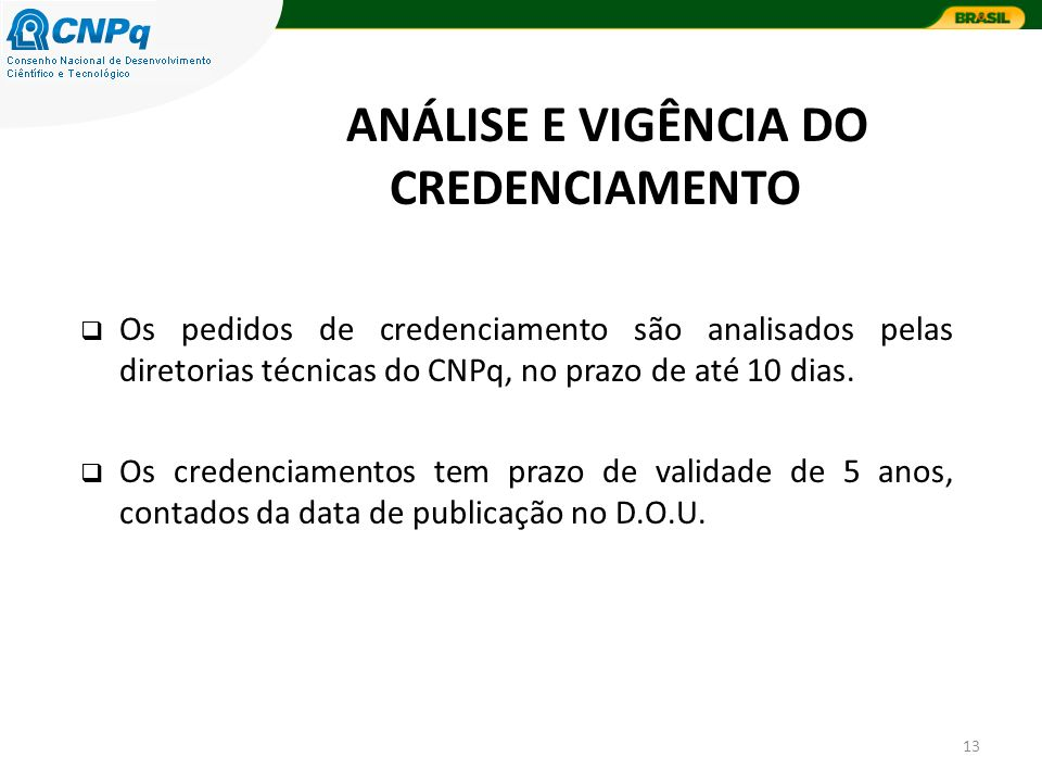 13 Os pedidos de credenciamento são analisados pelas diretorias técnicas do CNPq, no prazo de até 10 dias. Os credenciamentos tem prazo de validade de