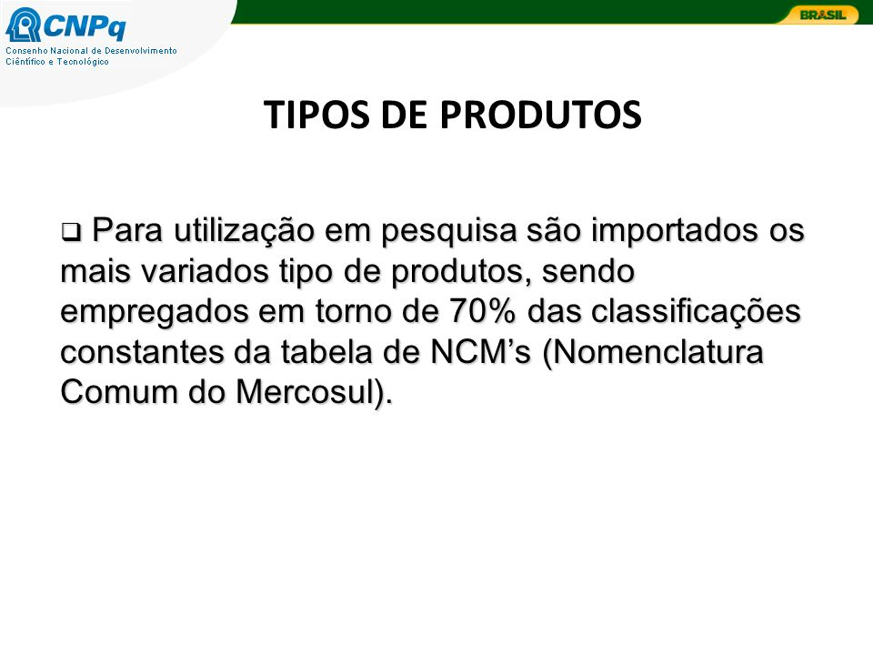 TIPOS DE PRODUTOS Para utilização em pesquisa são importados os mais variados tipo de produtos, sendo empregados em torno de 70% das classificações constantes da tabela de NCMs (Nomenclatura Comum do Mercosul).