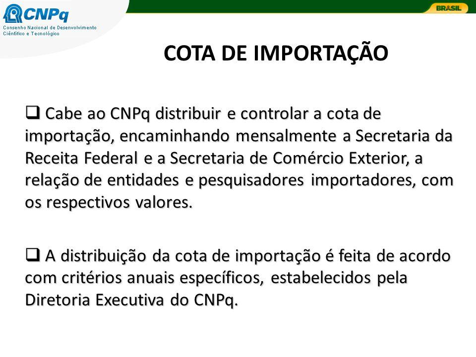COTA DE IMPORTAÇÃO Cabe ao CNPq distribuir e controlar a cota de importação, encaminhando mensalmente a Secretaria da Receita Federal e a Secretaria de Comércio Exterior, a relação de entidades e pesquisadores importadores, com os respectivos valores.