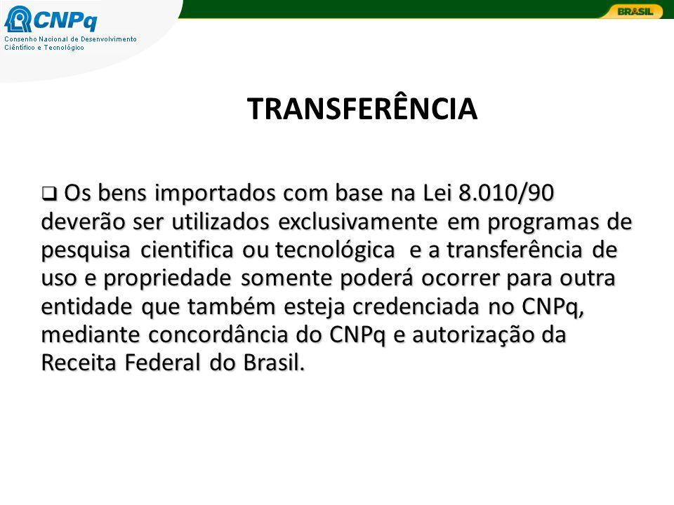 TRANSFERÊNCIA Os bens importados com base na Lei 8.010/90 deverão ser utilizados exclusivamente em programas de pesquisa cientifica ou tecnológica e a transferência de uso e propriedade somente poderá ocorrer para outra entidade que também esteja credenciada no CNPq, mediante concordância do CNPq e autorização da Receita Federal do Brasil.