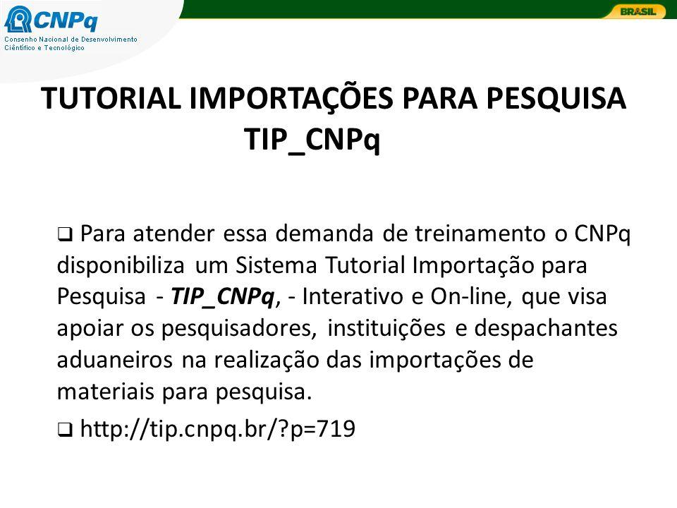 TUTORIAL IMPORTAÇÕES PARA PESQUISA TIP_CNPq Para atender essa demanda de treinamento o CNPq disponibiliza um Sistema Tutorial Importação para Pesquisa