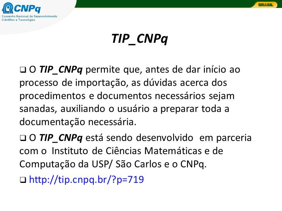 TIP_CNPq O TIP_CNPq permite que, antes de dar início ao processo de importação, as dúvidas acerca dos procedimentos e documentos necessários sejam sanadas, auxiliando o usuário a preparar toda a documentação necessária.