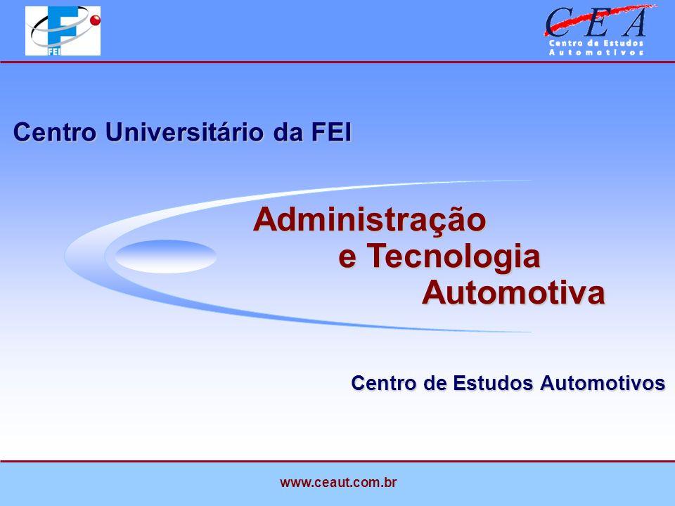 Centro de Estudos Automotivos Centro Universitário da FEI Administração e Tecnologia Automotiva Administração e Tecnologia Automotiva www.ceaut.com.br