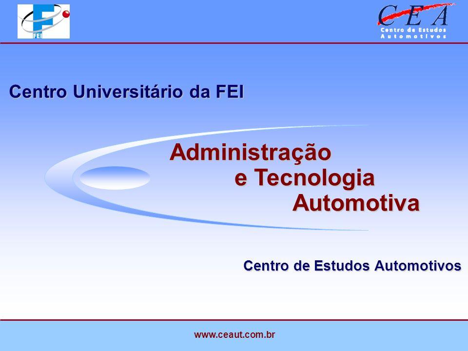 Centro de Estudos Automotivos Centro Universitário da FEI Administração e Tecnologia Automotiva www.ceaut.com.br