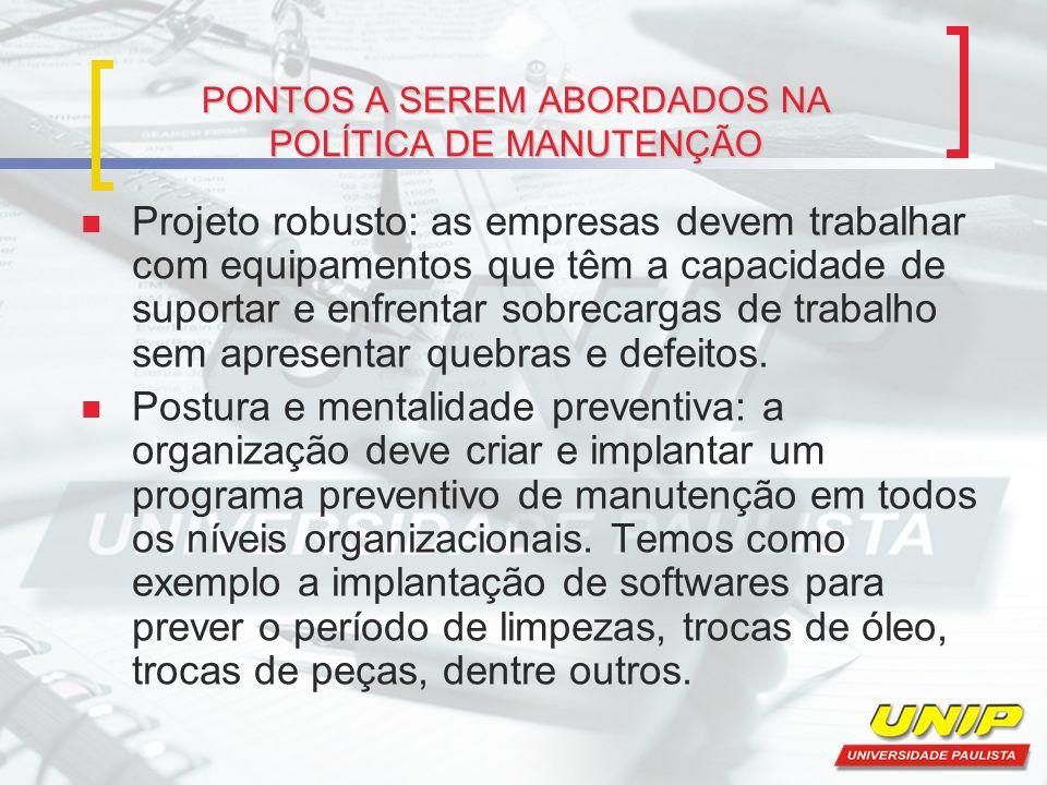 PONTOS A SEREM ABORDADOS NA POLÍTICA DE MANUTENÇÃO Projeto robusto: as empresas devem trabalhar com equipamentos que têm a capacidade de suportar e en