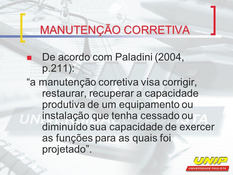 MANUTENÇÃO CORRETIVA De acordo com Paladini (2004, p.211): a manutenção corretiva visa corrigir, restaurar, recuperar a capacidade produtiva de um equ