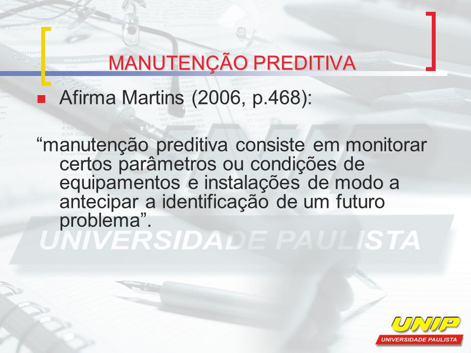 MANUTENÇÃO PREDITIVA Afirma Martins (2006, p.468): manutenção preditiva consiste em monitorar certos parâmetros ou condições de equipamentos e instala