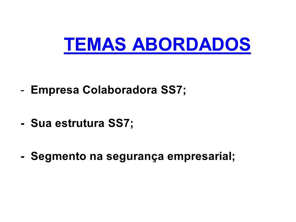 TEMAS ABORDADOS - Empresa Colaboradora SS7; - Sua estrutura SS7; - Segmento na segurança empresarial;