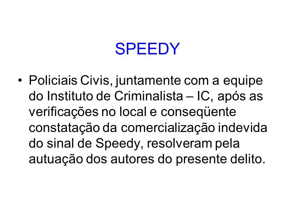 SPEEDY Policiais Civis, juntamente com a equipe do Instituto de Criminalista – IC, após as verificações no local e conseqüente constatação da comercialização indevida do sinal de Speedy, resolveram pela autuação dos autores do presente delito.