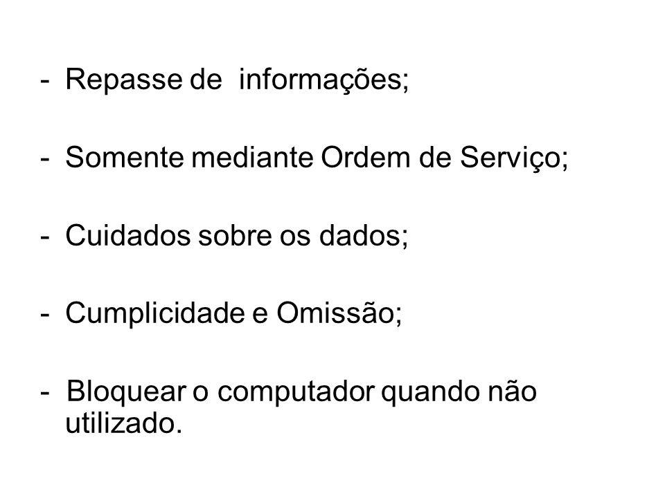 -Repasse de informações; -Somente mediante Ordem de Serviço; -Cuidados sobre os dados; -Cumplicidade e Omissão; - Bloquear o computador quando não utilizado.