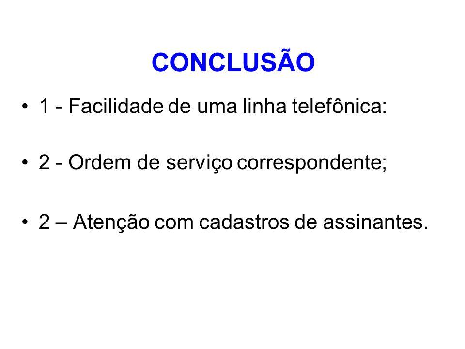 CONCLUSÃO 1 - Facilidade de uma linha telefônica: 2 - Ordem de serviço correspondente; 2 – Atenção com cadastros de assinantes.