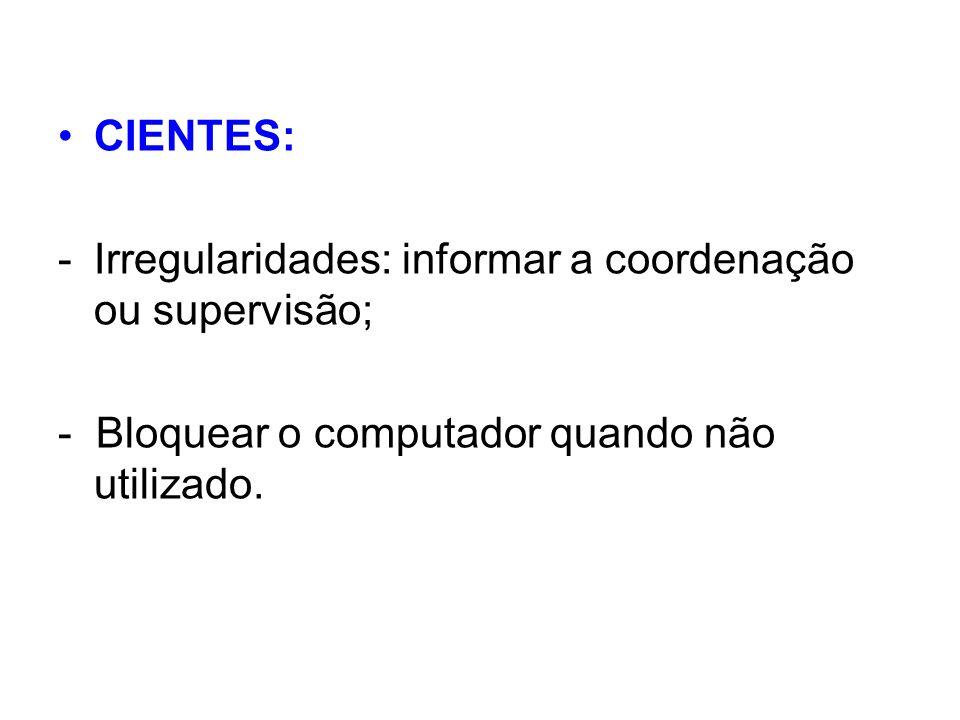 CIENTES: -Irregularidades: informar a coordenação ou supervisão; - Bloquear o computador quando não utilizado.