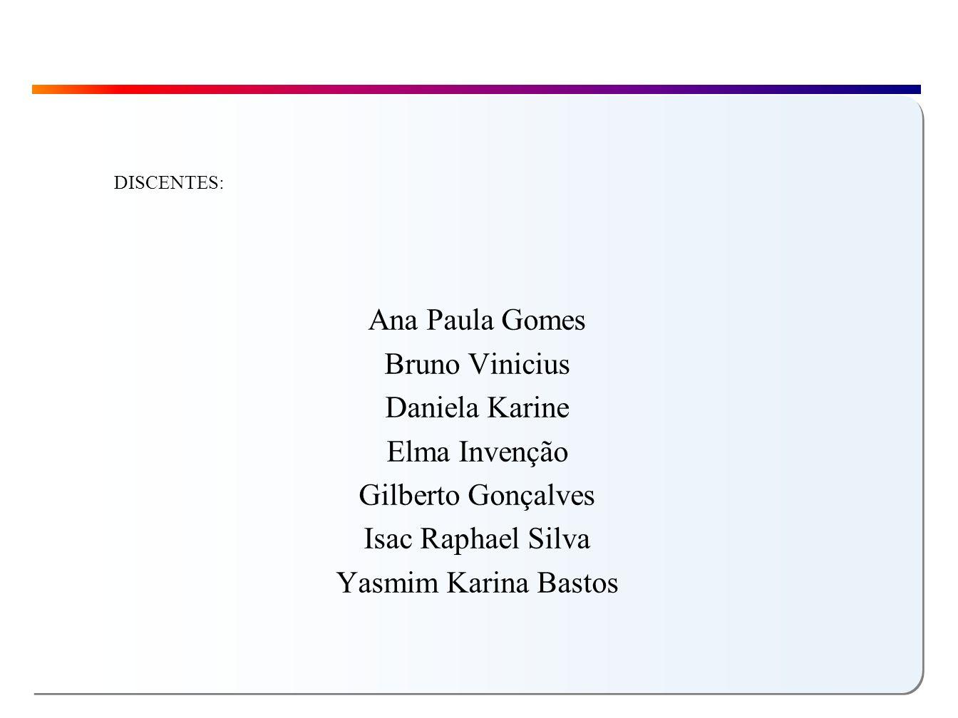 Ana Paula Gomes Bruno Vinicius Daniela Karine Elma Invenção Gilberto Gonçalves Isac Raphael Silva Yasmim Karina Bastos DISCENTES: