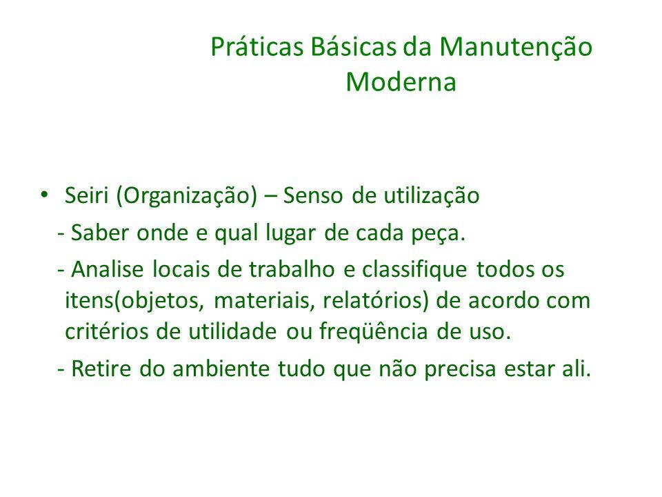 Práticas Básicas da Manutenção Moderna Seiri (Organização) – Senso de utilização - Saber onde e qual lugar de cada peça. - Analise locais de trabalho