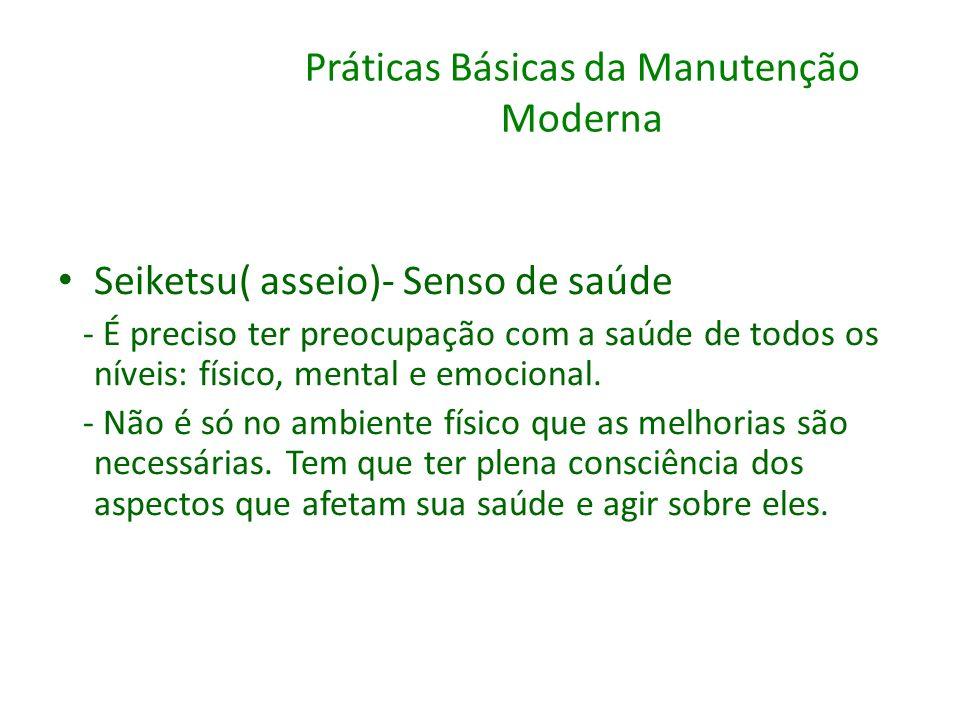 Práticas Básicas da Manutenção Moderna Seiketsu( asseio)- Senso de saúde - É preciso ter preocupação com a saúde de todos os níveis: físico, mental e