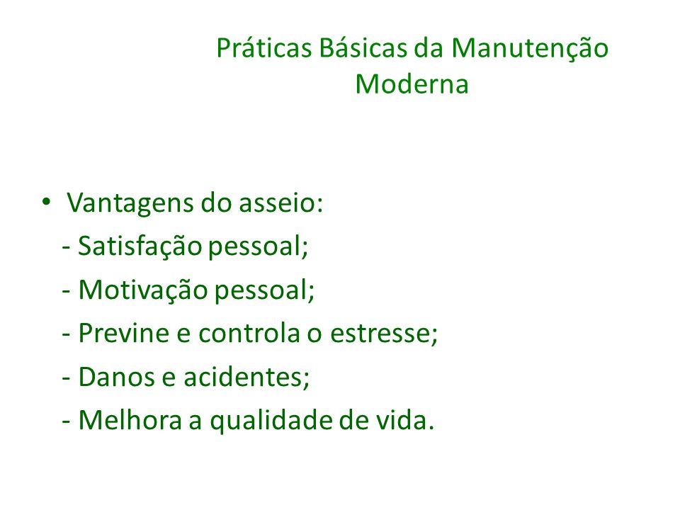 Práticas Básicas da Manutenção Moderna Vantagens do asseio: - Satisfação pessoal; - Motivação pessoal; - Previne e controla o estresse; - Danos e acid