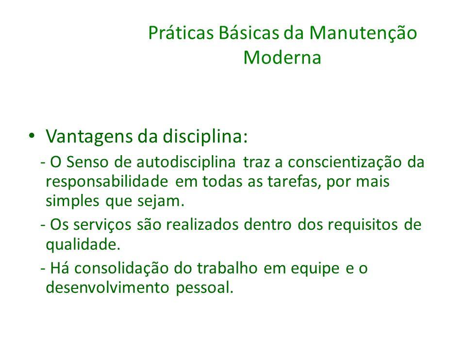 Práticas Básicas da Manutenção Moderna Vantagens da disciplina: - O Senso de autodisciplina traz a conscientização da responsabilidade em todas as tar