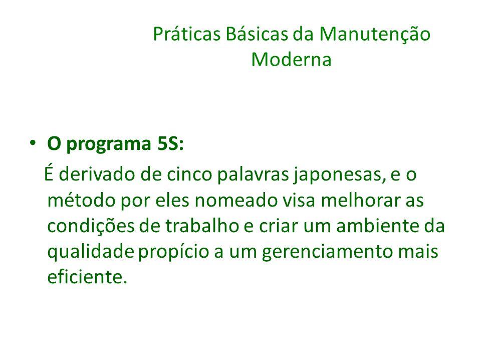 Práticas Básicas da Manutenção Moderna O programa 5S: É derivado de cinco palavras japonesas, e o método por eles nomeado visa melhorar as condições d