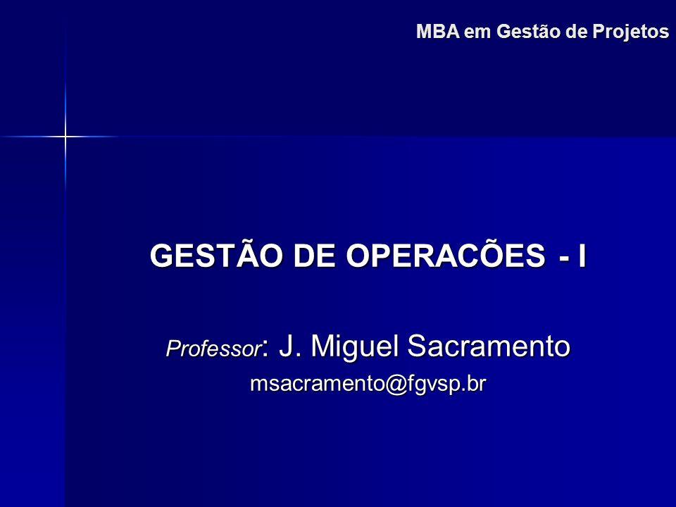 MBA em Gestão de Projetos GESTÃO DE OPERACÕES - I Professor : J. Miguel Sacramento msacramento@fgvsp.br