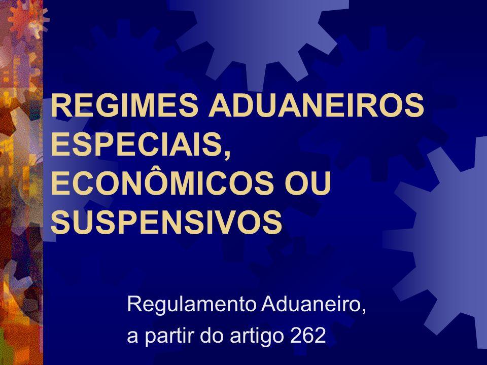 REGIMES ADUANEIROS ESPECIAIS, ECONÔMICOS OU SUSPENSIVOS Regulamento Aduaneiro, a partir do artigo 262