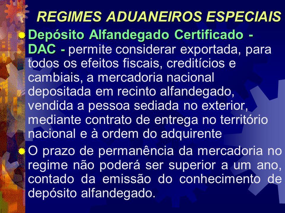 REGIMES ADUANEIROS ESPECIAIS Depósito Alfandegado Certificado - DAC - Depósito Alfandegado Certificado - DAC - permite considerar exportada, para todo