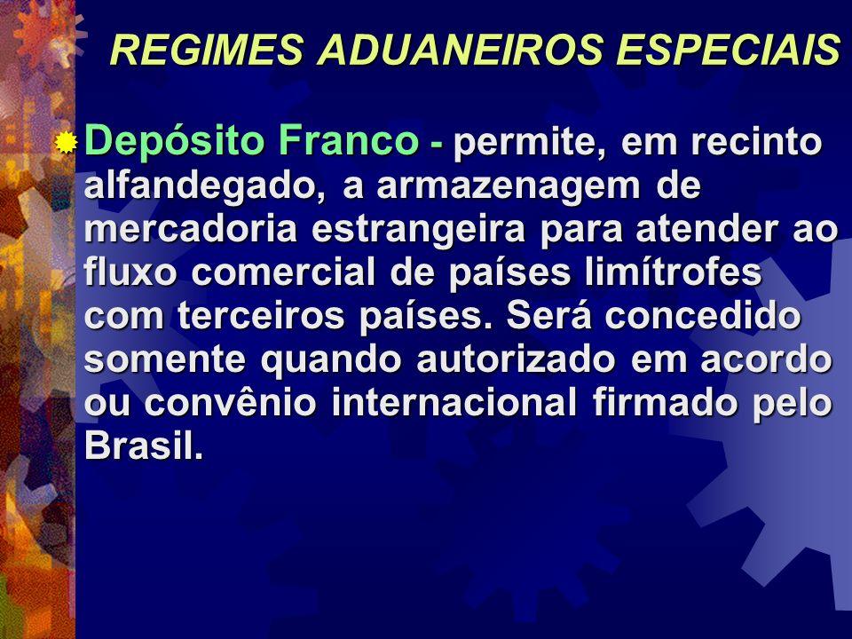 REGIMES ADUANEIROS ESPECIAIS Depósito Franco - permite, em recinto alfandegado, a armazenagem de mercadoria estrangeira para atender ao fluxo comercia
