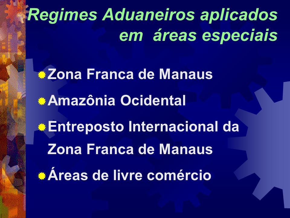 Regimes Aduaneiros aplicados em áreas especiais Zona Franca de Manaus Amazônia Ocidental Entreposto Internacional da Zona Franca de Manaus Áreas de li