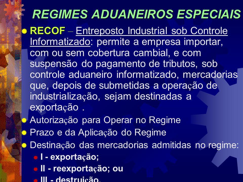 REGIMES ADUANEIROS ESPECIAIS RECOF RECOF – Entreposto Industrial sob Controle Informatizado: permite a empresa importar, com ou sem cobertura cambial,