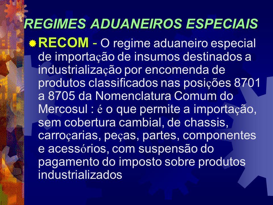 REGIMES ADUANEIROS ESPECIAIS RECOM RECOM - O regime aduaneiro especial de importa ç ão de insumos destinados a industrializa ç ão por encomenda de pro