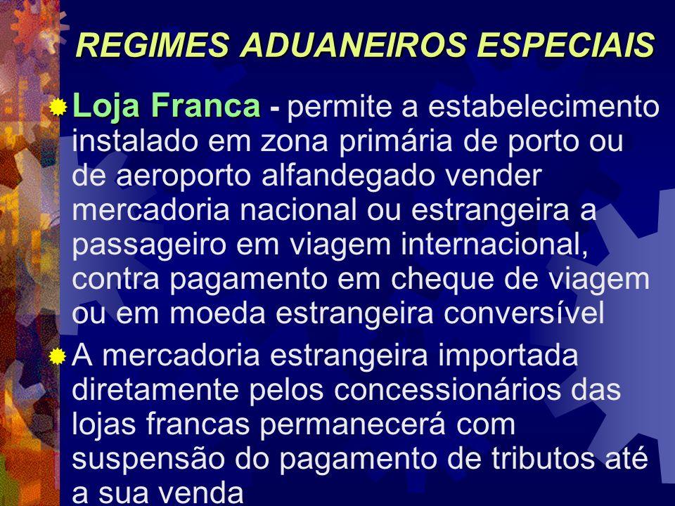 REGIMES ADUANEIROS ESPECIAIS Loja Franca Loja Franca - permite a estabelecimento instalado em zona primária de porto ou de aeroporto alfandegado vende