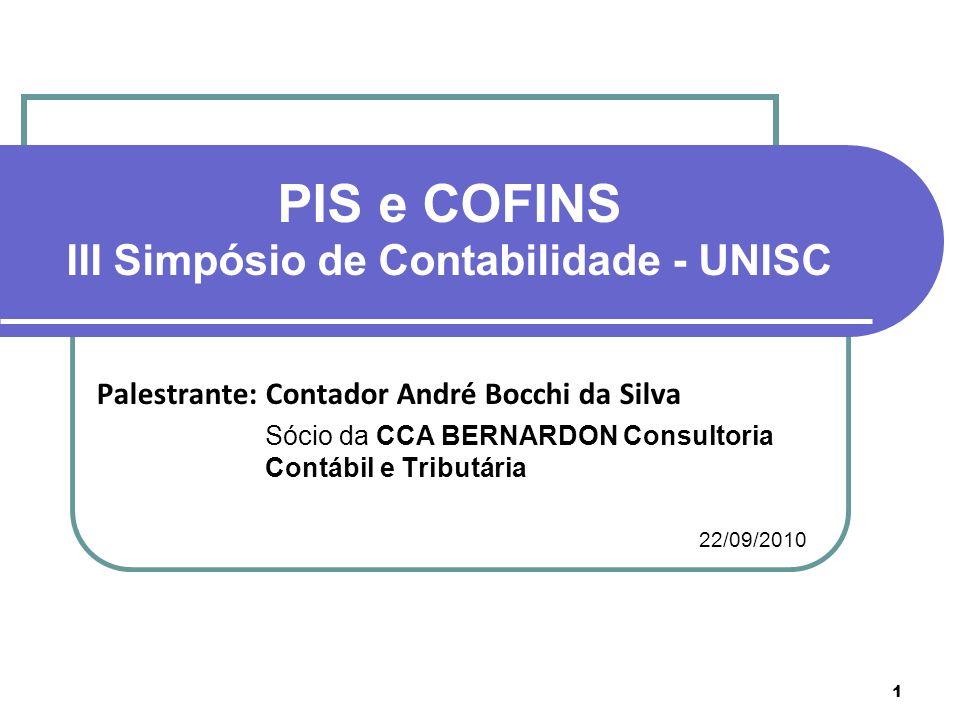 Palestrante:Contador André Bocchi da Silva Sócio da CCA BERNARDON Consultoria Contábil e Tributária 22/09/2010 1 PIS e COFINS III Simpósio de Contabil