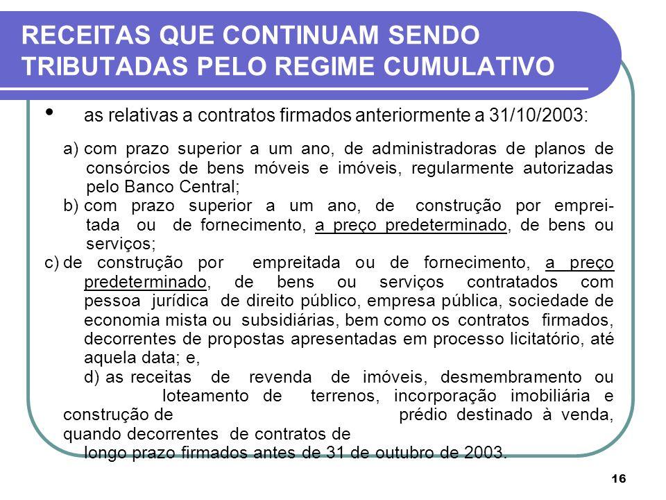16 RECEITAS QUE CONTINUAM SENDO TRIBUTADAS PELO REGIME CUMULATIVO as relativas a contratos firmados anteriormente a 31/10/2003: a) com prazo superior